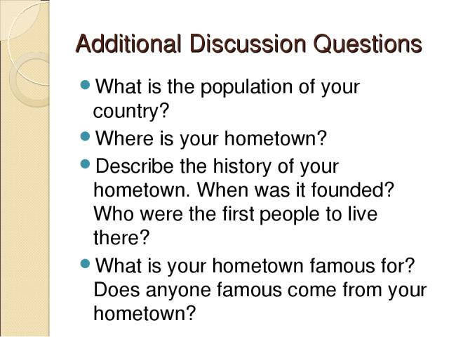 Additional Discussion Questions What is the population of your country? Where is your hometown? Describe the history of your hometown. When was it founded? Who were the first people to live there? What is your hometown famous for? Does anyone famous…