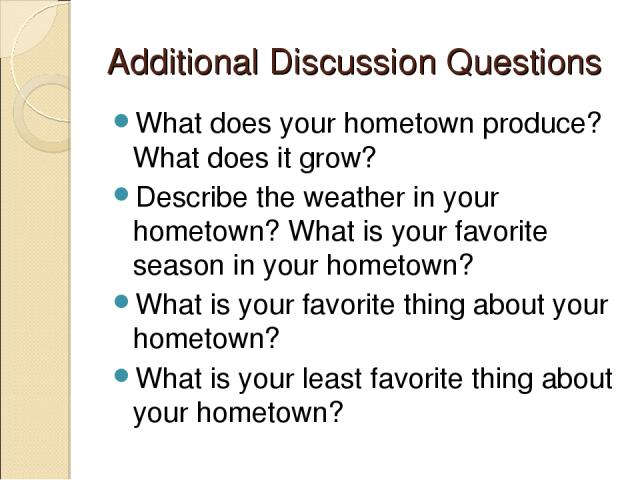 Additional Discussion Questions What does your hometown produce? What does it grow? Describe the weather in your hometown? What is your favorite season in your hometown? What is your favorite thing about your hometown? What is your least favorite th…