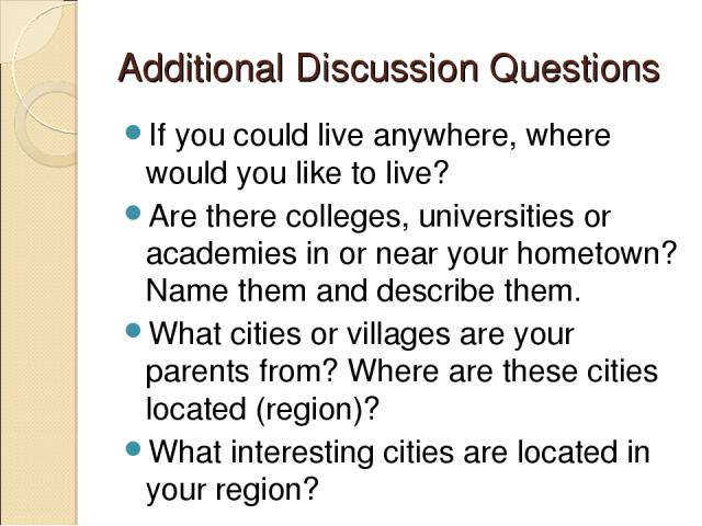 Additional Discussion Questions If you could live anywhere, where would you like to live? Are there colleges, universities or academies in or near your hometown? Name them and describe them. What cities or villages are your parents from? Where are t…