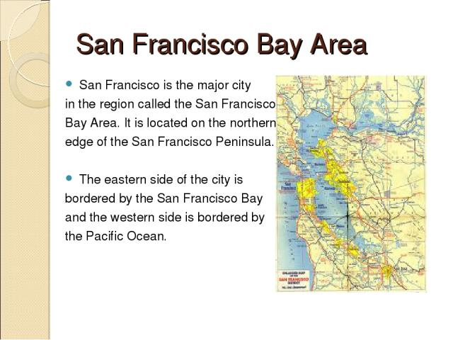 San Francisco Bay Area San Francisco is the major city in the region called the San Francisco Bay Area. It is located on the northern edge of the San Francisco Peninsula. The eastern side of the city is bordered by the San Francisco Bay and the west…