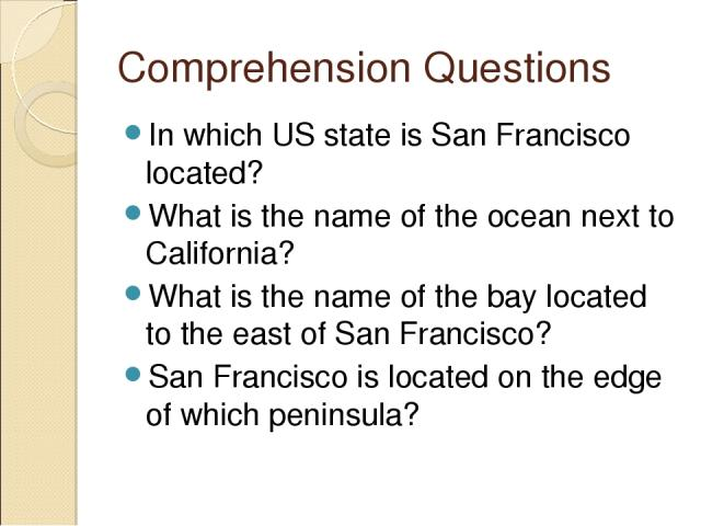 Comprehension Questions In which US state is San Francisco located? What is the name of the ocean next to California? What is the name of the bay located to the east of San Francisco? San Francisco is located on the edge of which peninsula?