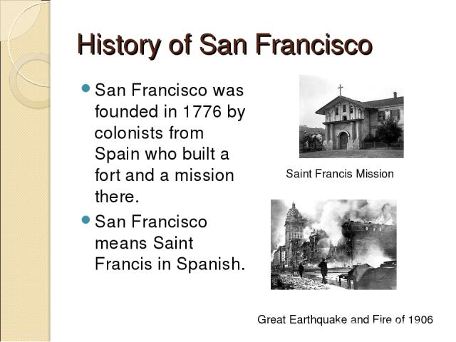 History of San Francisco San Francisco was founded in 1776 by colonists from Spain who built a fort and a mission there. San Francisco means Saint Francis in Spanish. Saint Francis Mission Great Earthquake and Fire of 1906