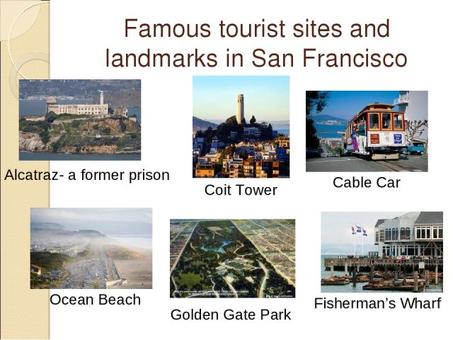 Famous tourist sites and landmarks in San Francisco Cable Car Alcatraz- a former prison Golden Gate Park Fisherman's Wharf Ocean Beach Coit Tower