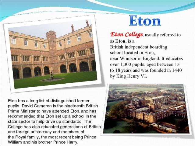 Eton College, usually referred to asEton, is a Britishindependentboarding schoollocated inEton, nearWindsorin England. It educates over 1,300 pupils, aged between 13 to 18 years and was founded in 1440 byKing Henry VI. Eton has a long list o…