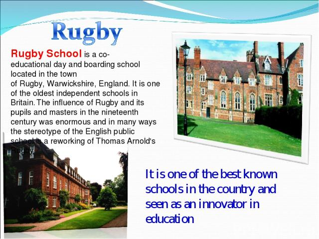 Rugby Schoolis aco-educationalday and boarding school located in the town ofRugby,Warwickshire, England. It is one of the oldestindependent schoolsin Britain. The influence of Rugby and its pupils and masters in the nineteenth century was eno…