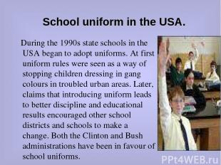 School uniform in the USA. During the 1990s state schools in the USA began to ad