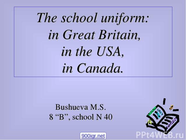 "The school uniform: in Great Britain, in the USA, in Canada. Bushueva M.S. 8 ""B"", school N 40 900igr.net"