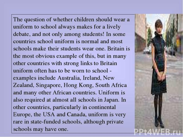 The question of whether children should wear a uniform to school always makes for a lively debate, and not only among students! In some countries school uniform is normal and most schools make their students wear one. Britain is the most obvious exa…