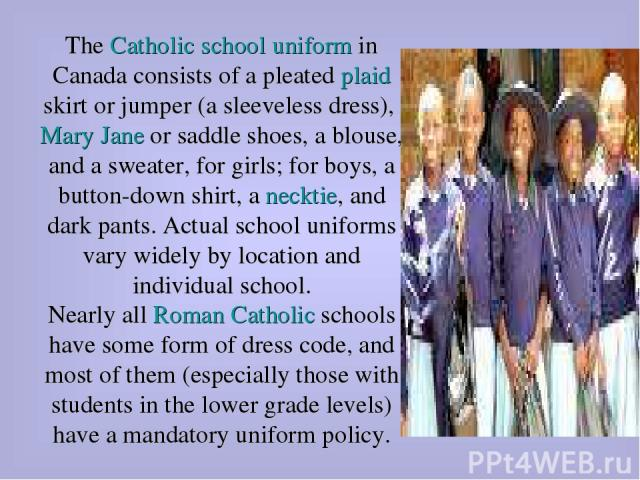 The Catholic school uniform in Canada consists of a pleated plaid skirt or jumper (a sleeveless dress), Mary Jane or saddle shoes, a blouse, and a sweater, for girls; for boys, a button-down shirt, a necktie, and dark pants. Actual school uniforms v…