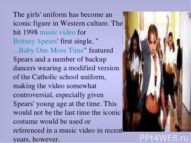 The girls' uniform has become an iconic figure in Western culture. The hit 1998 music video for Britney Spears' first single,