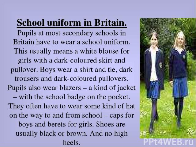 School uniform in Britain. Pupils at most secondary schools in Britain have to wear a school uniform. This usually means a white blouse for girls with a dark-coloured skirt and pullover. Boys wear a shirt and tie, dark trousers and dark-coloured pul…
