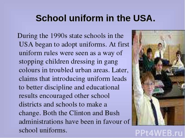 School uniform in the USA. During the 1990s state schools in the USA began to adopt uniforms. At first uniform rules were seen as a way of stopping children dressing in gang colours in troubled urban areas. Later, claims that introducing uniform lea…