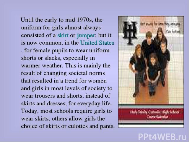 Until the early to mid 1970s, the uniform for girls almost always consisted of a skirt or jumper; but it is now common, in the United States, for female pupils to wear uniform shorts or slacks, especially in warmer weather. This is mainly the result…