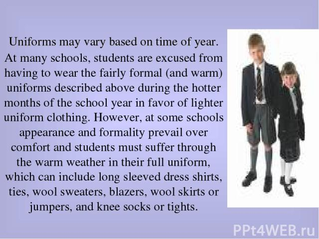 Uniforms may vary based on time of year. At many schools, students are excused from having to wear the fairly formal (and warm) uniforms described above during the hotter months of the school year in favor of lighter uniform clothing. However, at so…