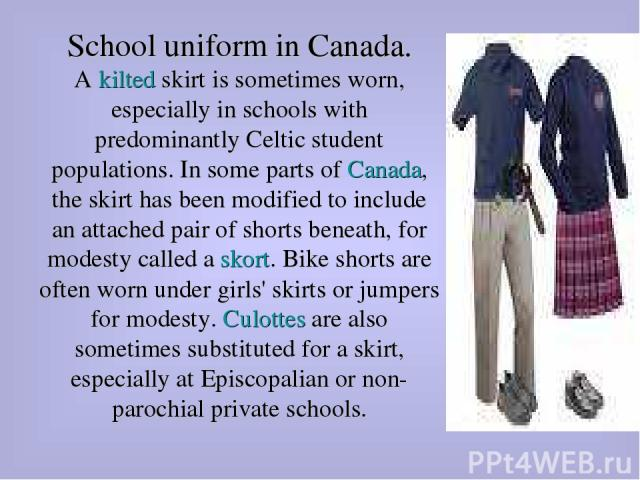 School uniform in Canada. A kilted skirt is sometimes worn, especially in schools with predominantly Celtic student populations. In some parts of Canada, the skirt has been modified to include an attached pair of shorts beneath, for modesty called a…
