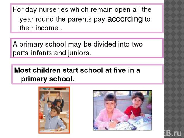For day nurseries which remain open all the year round the parents pay according to their income . Most children start school at five in a primary school. A primary school may be divided into two parts-infants and juniors.