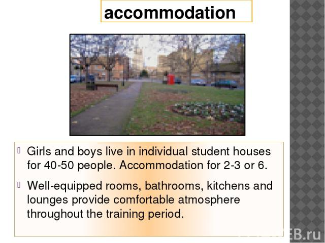 accommodation Girls and boys live in individual student houses for 40-50 people. Accommodation for 2-3 or 6. Well-equipped rooms, bathrooms, kitchens and lounges provide comfortable atmosphere throughout the training period.