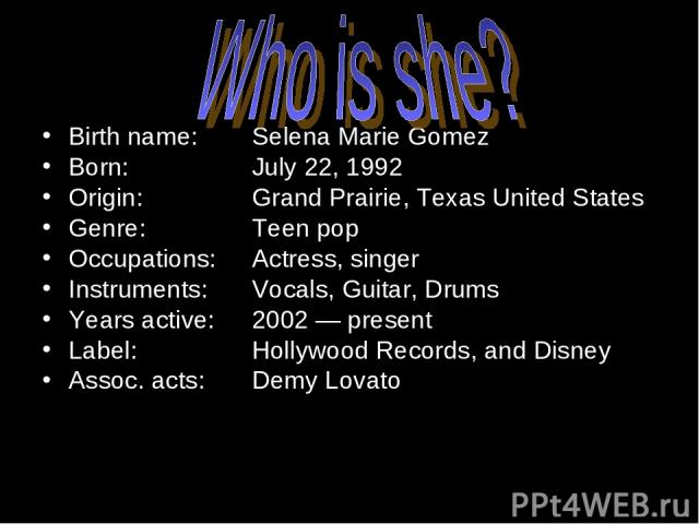 Birth name: Selena Marie Gomez Born: July 22, 1992 Origin: Grand Prairie, Texas United States Genre: Teen pop Occupations: Actress, singer Instruments: Vocals, Guitar, Drums Years active: 2002 — present Label: Hollywood Records, and Disney Assoc. ac…