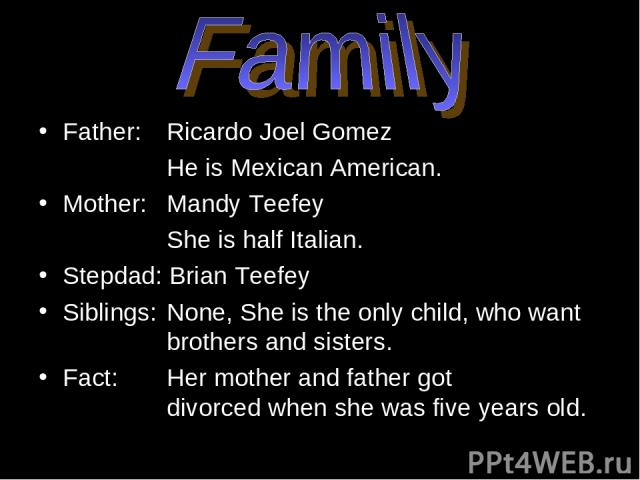 Father: Ricardo Joel Gomez He is Mexican American. Mother: Mandy Teefey She is half Italian. Stepdad: Brian Teefey Siblings: None, She is the only child, who want brothers and sisters. Fact: Her mother and father got divorced when she was five years old.