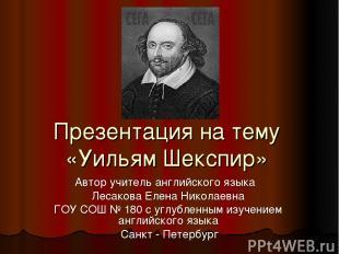 Презентация на тему «Уильям Шекспир» Автор учитель английского языка Лесакова Ел