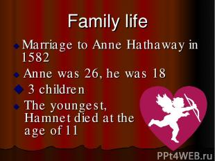 Family life Marriage to Anne Hathaway in 1582 Anne was 26, he was 18 3 children