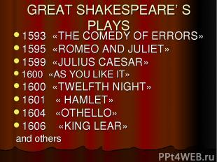 GREAT SHAKESPEARE' S PLAYS 1593 «THE COMEDY OF ERRORS» 1595 «ROMEO AND JULIET» 1