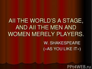 AII THE WORLD'S A STAGE, AND AII THE MEN AND WOMEN MERELY PLAYERS. W. SHAKESPEAR