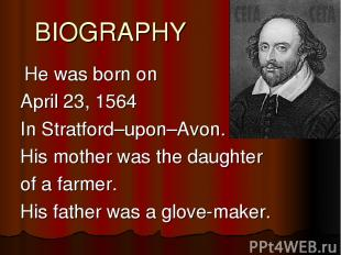 BIOGRAPHY He was born on April 23, 1564 In Stratford–upon–Avon. His mother was t
