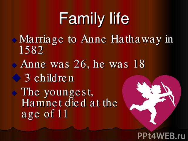 Family life Marriage to Anne Hathaway in 1582 Anne was 26, he was 18 3 children The youngest, Hamnet died at the age of 11