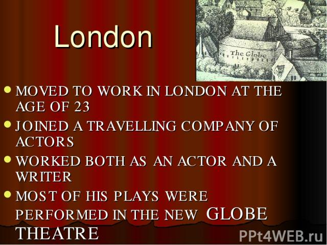 London MOVED TO WORK IN LONDON AT THE AGE OF 23 JOINED A TRAVELLING COMPANY OF ACTORS WORKED BOTH AS AN ACTOR AND A WRITER MOST OF HIS PLAYS WERE PERFORMED IN THE NEW GLOBE THEATRE