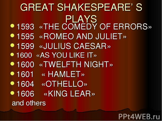 GREAT SHAKESPEARE' S PLAYS 1593 «THE COMEDY OF ERRORS» 1595 «ROMEO AND JULIET» 1599 «JULIUS CAESAR» 1600 «AS YOU LIKE IT» 1600 «TWELFTH NIGHT» 1601 « HAMLET» 1604 «OTHELLO» 1606 «KING LEAR» and others