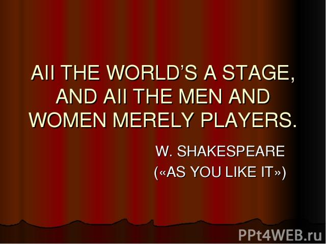 AII THE WORLD'S A STAGE, AND AII THE MEN AND WOMEN MERELY PLAYERS. W. SHAKESPEARE («AS YOU LIKE IT»)