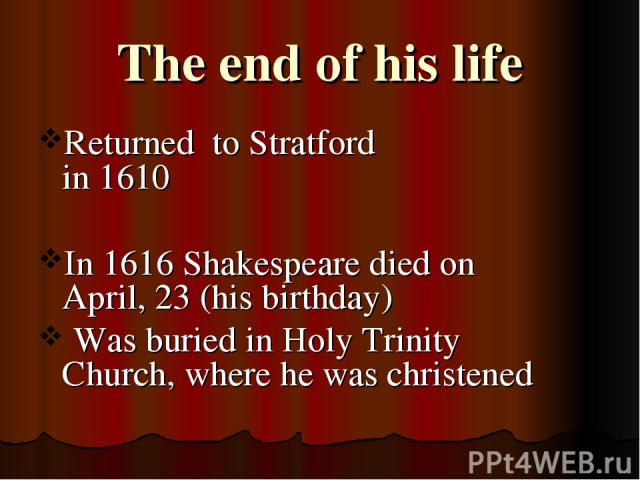 The end of his life Returned to Stratford in 1610 In 1616 Shakespeare died on April, 23 (his birthday) Was buried in Holy Trinity Church, where he was christened