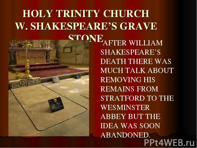 HOLY TRINITY CHURCH W. SHAKESPEARE'S GRAVE STONE AFTER WILLIAM SHAKESPEARE'S DEATH THERE WAS MUCH TALK ABOUT REMOVING HIS REMAINS FROM STRATFORD TO THE WESMINSTER ABBEY BUT THE IDEA WAS SOON ABANDONED.