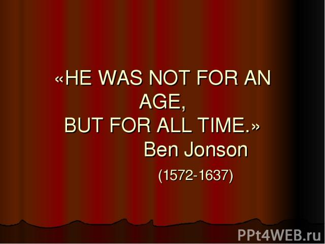 «HE WAS NOT FOR AN AGE, BUT FOR ALL TIME.» Ben Jonson (1572-1637)