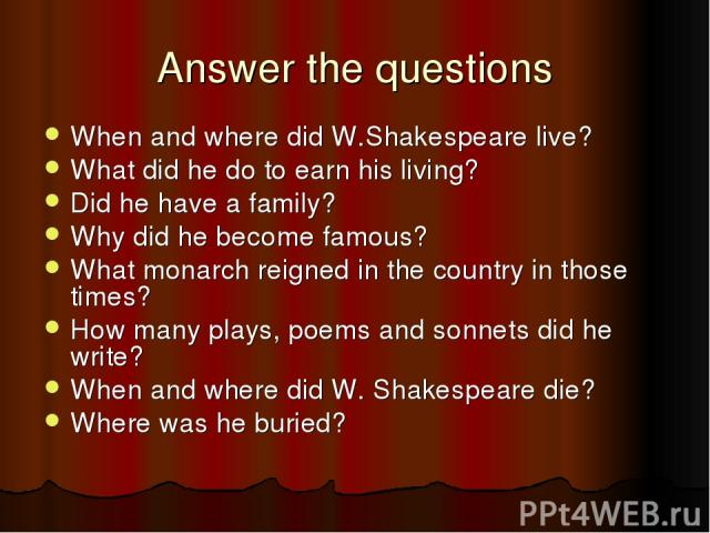 Answer the questions When and where did W.Shakespeare live? What did he do to earn his living? Did he have a family? Why did he become famous? What monarch reigned in the country in those times? How many plays, poems and sonnets did he write? When a…