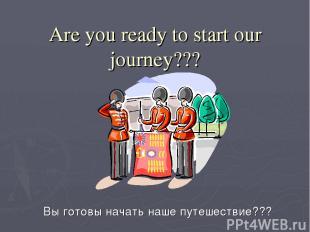 Are you ready to start our journey??? Вы готовы начать наше путешествие???