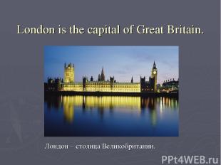London is the capital of Great Britain. Лондон – столица Великобритании.