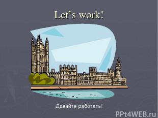 Let's work! Давайте работать!