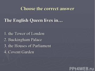 Choose the correct answer The English Queen lives in… 1. the Tower of London 2.