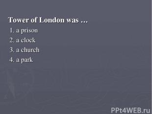 Tower of London was … 1. a prison 2. a clock 3. a church 4. a park