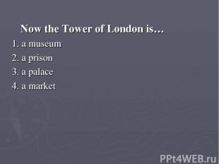 Now the Tower of London is… 1. a museum 2. a prison 3. a palace 4. a market