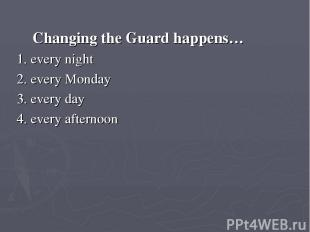 Changing the Guard happens… 1. every night 2. every Monday 3. every day 4. every