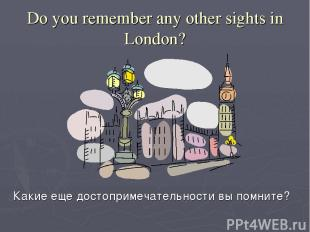 Do you remember any other sights in London? Какие еще достопримечательности вы п