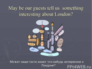 May be our guests tell us something interesting about London? Может наши гости з