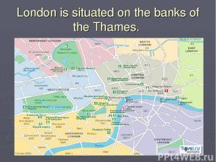 London is situated on the banks of the Thames.