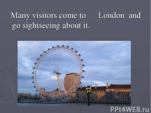 Many visitors come to London and go sightseeing about it.