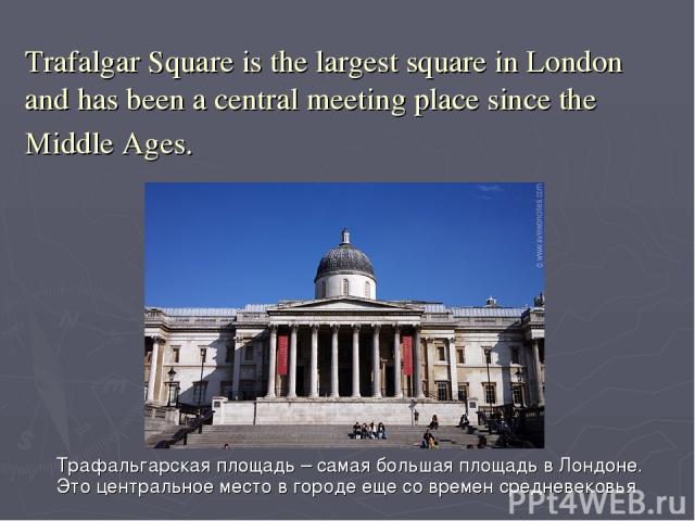 Trafalgar Square is the largest square in London and has been a central meeting place since the Middle Ages. Трафальгарская площадь – самая большая площадь в Лондоне. Это центральное место в городе еще со времен средневековья