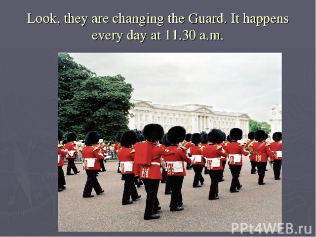 Look, they are changing the Guard. It happens every day at 11.30 a.m.