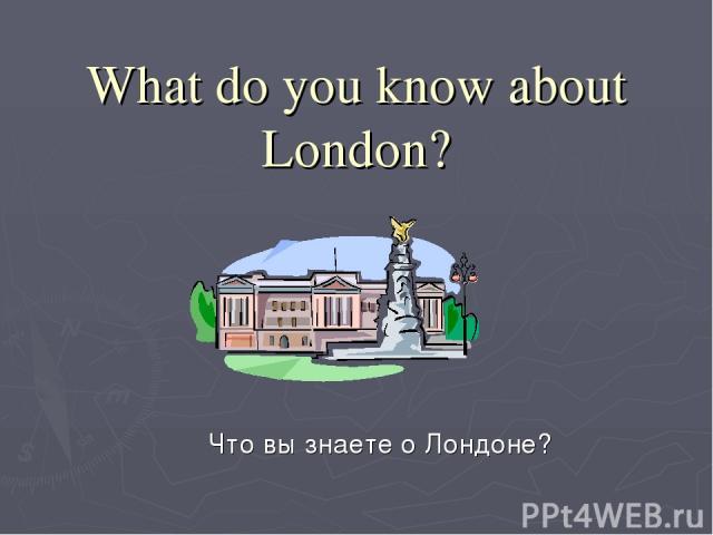 What do you know about London? Что вы знаете о Лондоне?